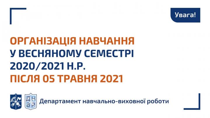 Організація навчання у весняному семестрі 2020/2021 н.р. після 05 травня 2021